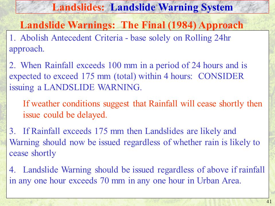 41 Landslide Warnings: The Final (1984) Approach 1. Abolish Antecedent Criteria - base solely on Rolling 24hr approach. 2. When Rainfall exceeds 100 m