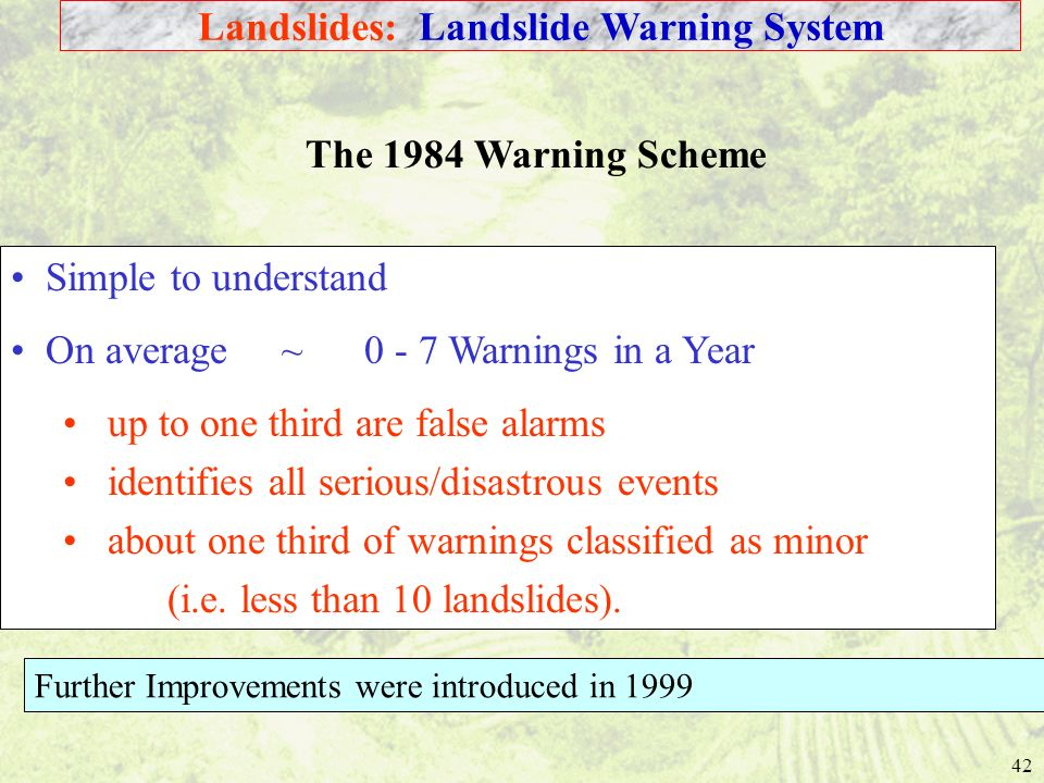 42 The 1984 Warning Scheme Simple to understand On average ~ 0 - 7 Warnings in a Year up to one third are false alarms identifies all serious/disastrous events about one third of warnings classified as minor (i.e.