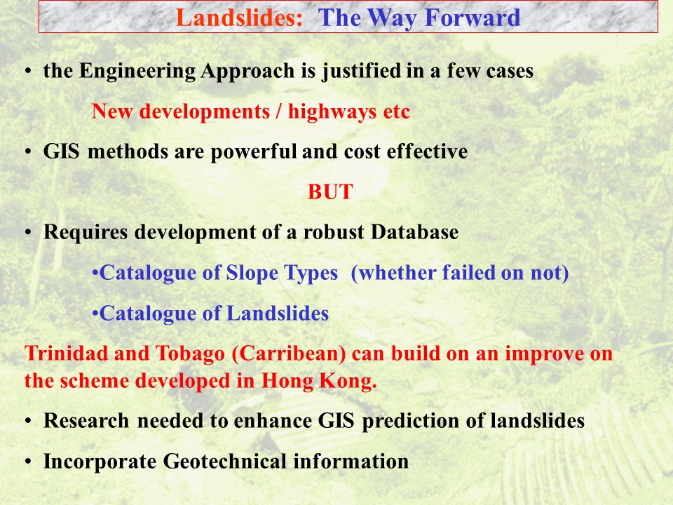 43 Landslides: The Way Forward the Engineering Approach is justified in a few cases New developments / highways etc GIS methods are powerful and cost effective BUT Requires development of a robust Database Catalogue of Slope Types (whether failed on not) Catalogue of Landslides Trinidad and Tobago (Carribean) can build on an improve on the scheme developed in Hong Kong.