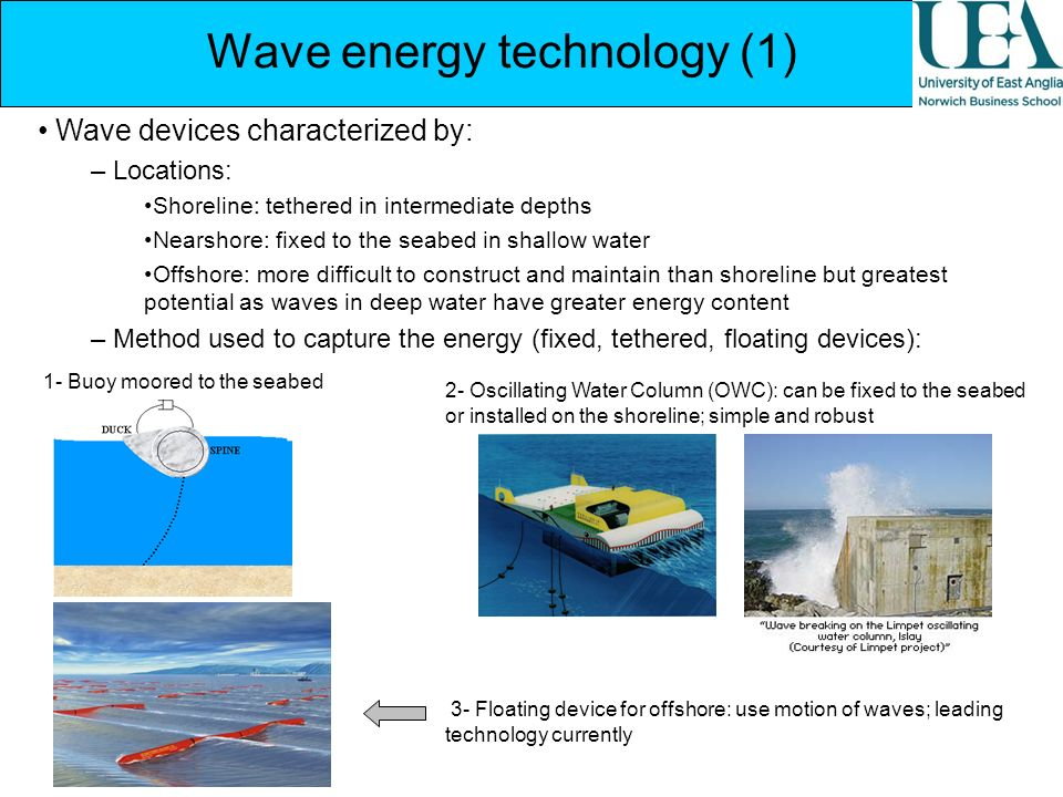 Wave energy technology (1) Wave devices characterized by: – Locations: Shoreline: tethered in intermediate depths Nearshore: fixed to the seabed in sh