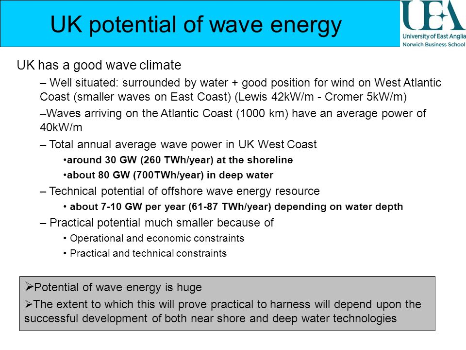 UK potential of wave energy UK has a good wave climate – Well situated: surrounded by water + good position for wind on West Atlantic Coast (smaller w