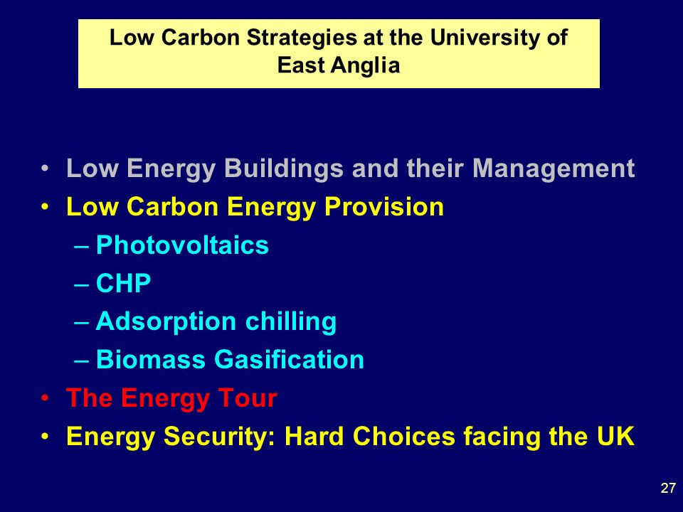 Low Energy Buildings and their Management Low Carbon Energy Provision –Photovoltaics –CHP –Adsorption chilling –Biomass Gasification The Energy Tour Energy Security: Hard Choices facing the UK Low Carbon Strategies at the University of East Anglia 27