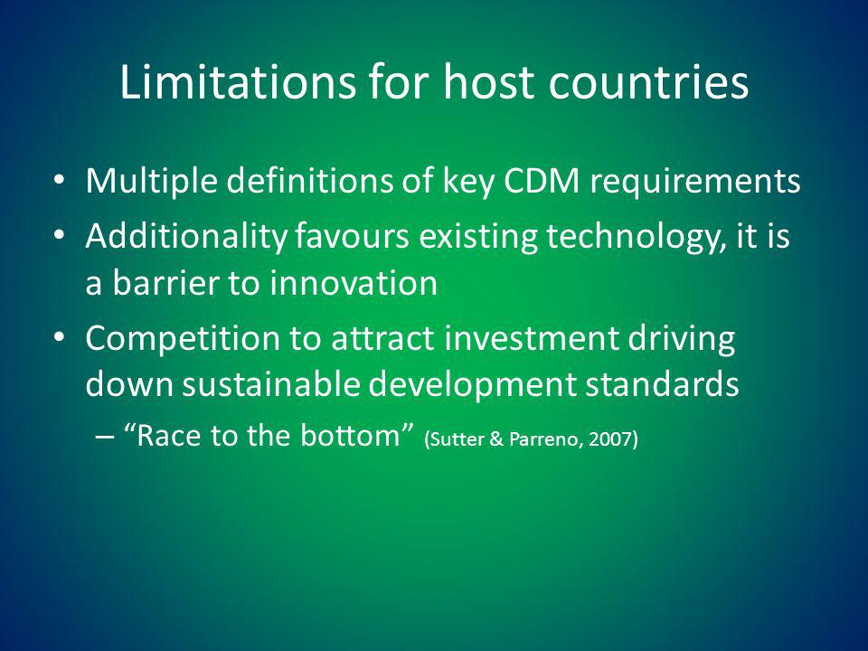 Limitations for host countries Multiple definitions of key CDM requirements Additionality favours existing technology, it is a barrier to innovation Competition to attract investment driving down sustainable development standards – Race to the bottom (Sutter & Parreno, 2007)