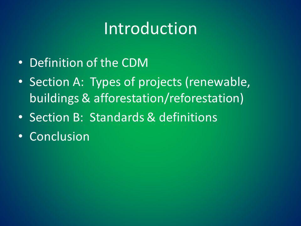 Introduction Definition of the CDM Section A: Types of projects (renewable, buildings & afforestation/reforestation) Section B: Standards & definitions Conclusion