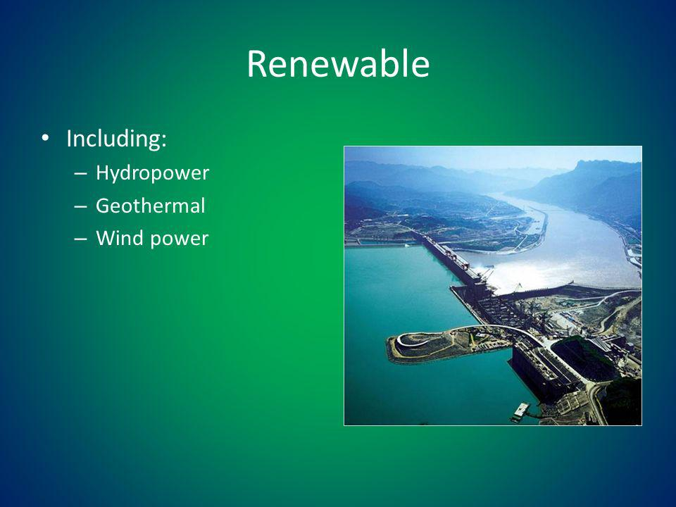Renewable Including: – Hydropower – Geothermal – Wind power