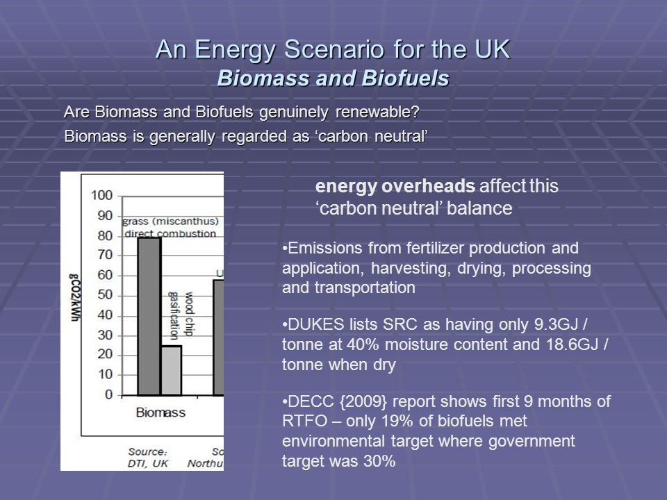An Energy Scenario for the UK Biomass and Biofuels Biomass feedstocks have lower energy values and density than fossil fuels – so biomass most suited to small scale direct combustion Source DECC - Digest of United Kingdom energy statistics (DUKES) 2009 However – total electricity generation from plant Biomass in 2008 = 159 GWh = 572.4 TJ