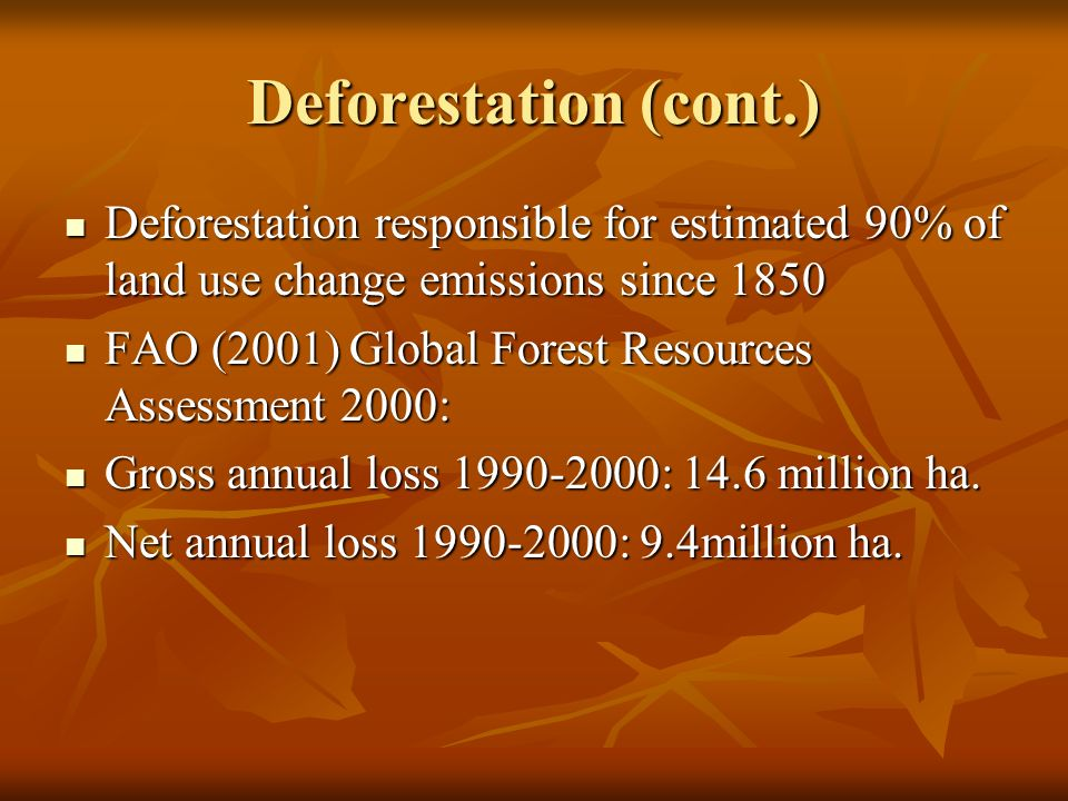 Deforestation (cont.) Deforestation responsible for estimated 90% of land use change emissions since 1850 Deforestation responsible for estimated 90% of land use change emissions since 1850 FAO (2001) Global Forest Resources Assessment 2000: FAO (2001) Global Forest Resources Assessment 2000: Gross annual loss 1990-2000: 14.6 million ha.
