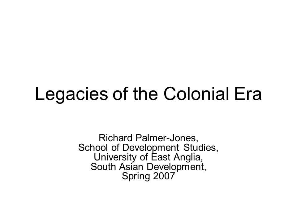 Legacies of the Colonial Era Richard Palmer-Jones, School of Development Studies, University of East Anglia, South Asian Development, Spring 2007