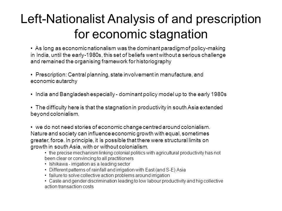 Left-Nationalist Analysis of and prescription for economic stagnation As long as economic nationalism was the dominant paradigm of policy-making in India, until the early-1980s, this set of beliefs went without a serious challenge and remained the organising framework for historiography Prescription: Central planning, state involvement in manufacture, and economic autarchy India and Bangladesh especially - dominant policy model up to the early 1980s The difficulty here is that the stagnation in productivity in south Asia extended beyond colonialism.