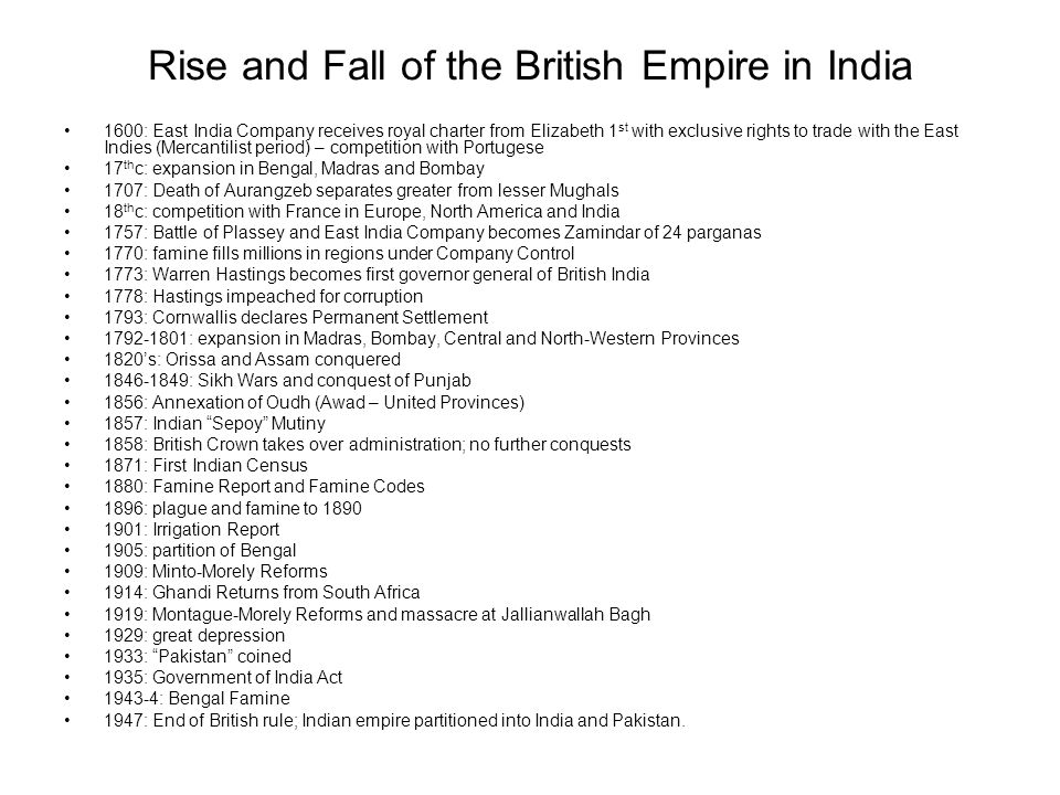 Rise and Fall of the British Empire in India 1600: East India Company receives royal charter from Elizabeth 1 st with exclusive rights to trade with the East Indies (Mercantilist period) – competition with Portugese 17 th c: expansion in Bengal, Madras and Bombay 1707: Death of Aurangzeb separates greater from lesser Mughals 18 th c: competition with France in Europe, North America and India 1757: Battle of Plassey and East India Company becomes Zamindar of 24 parganas 1770: famine fills millions in regions under Company Control 1773: Warren Hastings becomes first governor general of British India 1778: Hastings impeached for corruption 1793: Cornwallis declares Permanent Settlement 1792-1801: expansion in Madras, Bombay, Central and North-Western Provinces 1820s: Orissa and Assam conquered 1846-1849: Sikh Wars and conquest of Punjab 1856: Annexation of Oudh (Awad – United Provinces) 1857: Indian Sepoy Mutiny 1858: British Crown takes over administration; no further conquests 1871: First Indian Census 1880: Famine Report and Famine Codes 1896: plague and famine to 1890 1901: Irrigation Report 1905: partition of Bengal 1909: Minto-Morely Reforms 1914: Ghandi Returns from South Africa 1919: Montague-Morely Reforms and massacre at Jallianwallah Bagh 1929: great depression 1933: Pakistan coined 1935: Government of India Act 1943-4: Bengal Famine 1947: End of British rule; Indian empire partitioned into India and Pakistan.