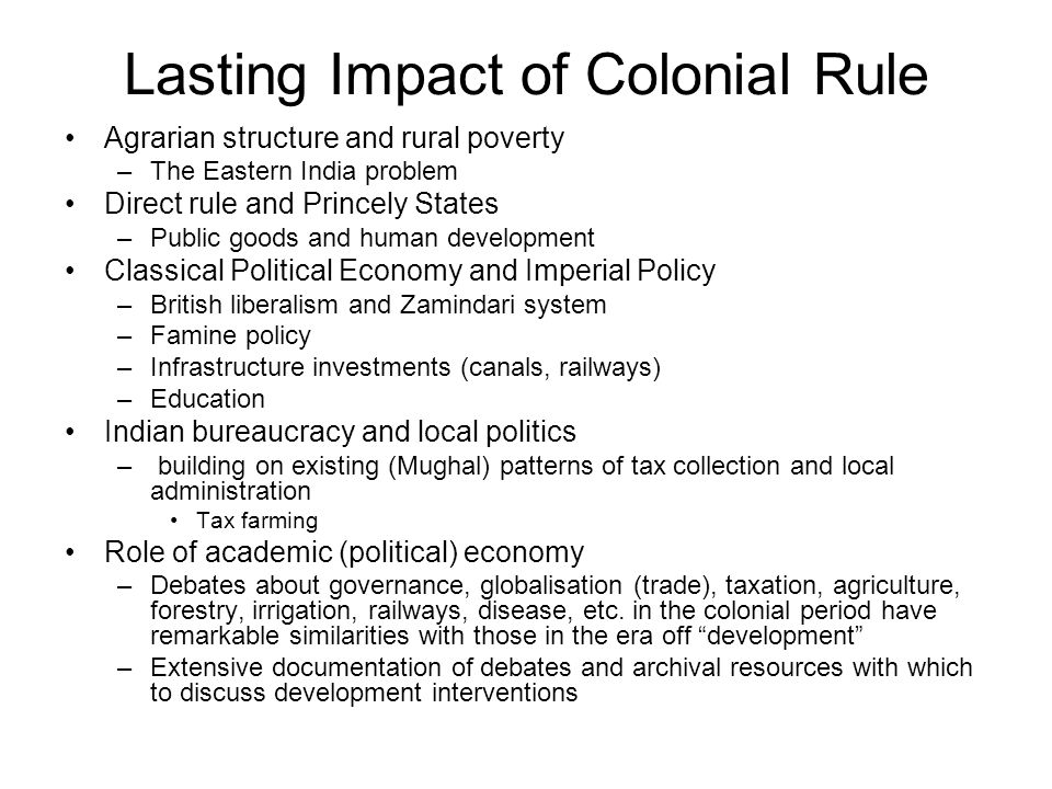Lasting Impact of Colonial Rule Agrarian structure and rural poverty –The Eastern India problem Direct rule and Princely States –Public goods and human development Classical Political Economy and Imperial Policy –British liberalism and Zamindari system –Famine policy –Infrastructure investments (canals, railways) –Education Indian bureaucracy and local politics – building on existing (Mughal) patterns of tax collection and local administration Tax farming Role of academic (political) economy –Debates about governance, globalisation (trade), taxation, agriculture, forestry, irrigation, railways, disease, etc.