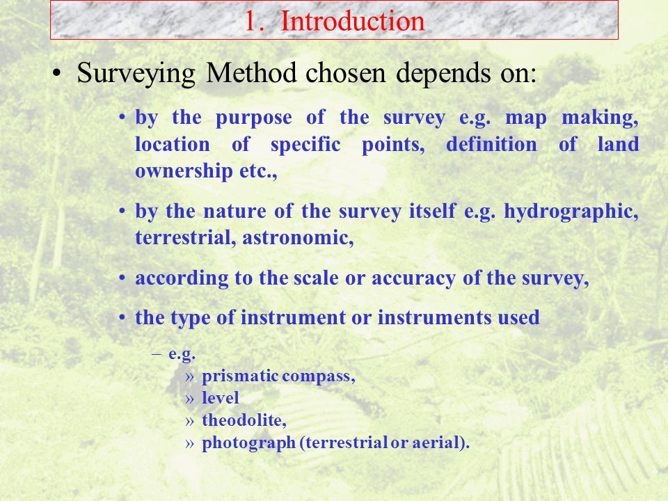 1. Introduction Surveying Method chosen depends on: by the purpose of the survey e.g. map making, location of specific points, definition of land owne