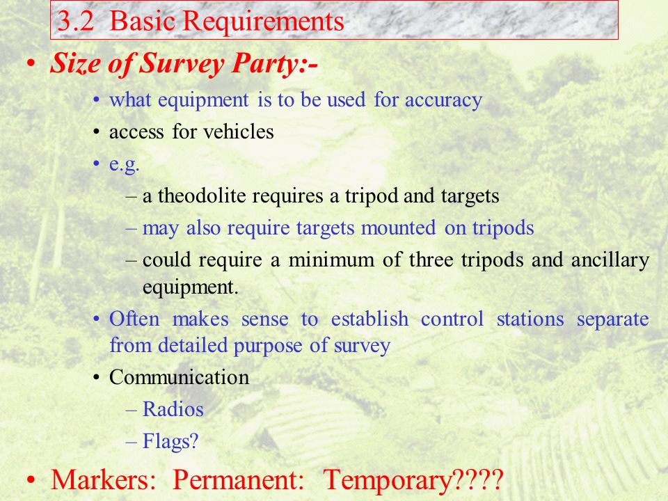 3.2 Basic Requirements Size of Survey Party:- what equipment is to be used for accuracy access for vehicles e.g. –a theodolite requires a tripod and t