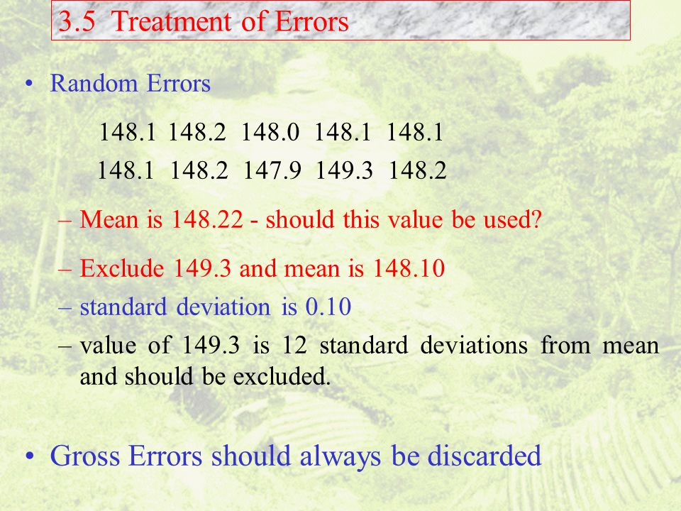 3.5 Treatment of Errors Random Errors 148.1 148.2 148.0 148.1 148.1 148.1 148.2 147.9 149.3 148.2 –Mean is 148.22 - should this value be used? –Exclud