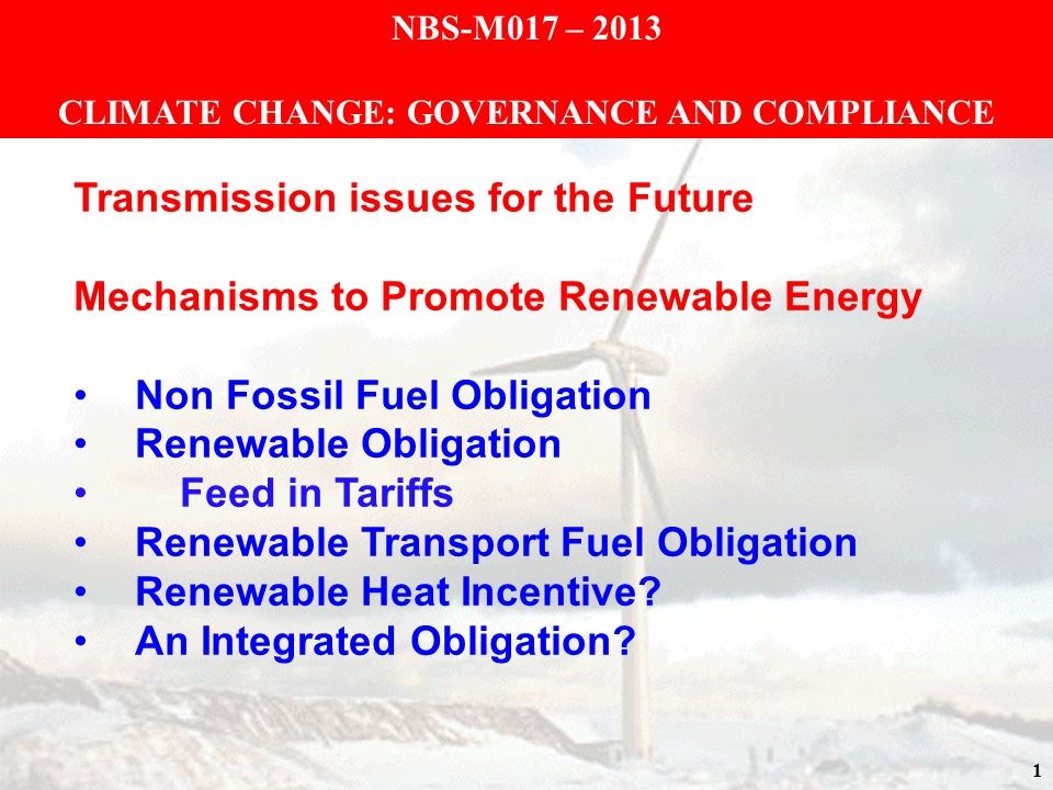 1 NBS-M017 – 2013 CLIMATE CHANGE: GOVERNANCE AND COMPLIANCE Transmission issues for the Future Mechanisms to Promote Renewable Energy Non Fossil Fuel Obligation Renewable Obligation Feed in Tariffs Renewable Transport Fuel Obligation Renewable Heat Incentive.