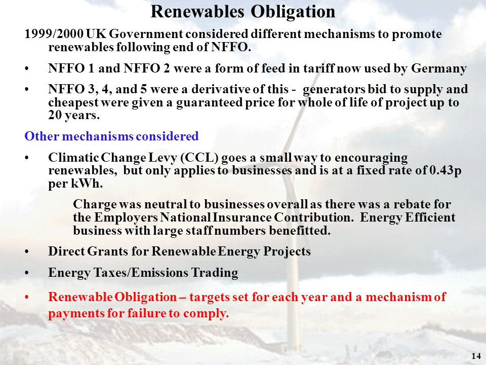 14 Renewables Obligation 1999/2000 UK Government considered different mechanisms to promote renewables following end of NFFO.