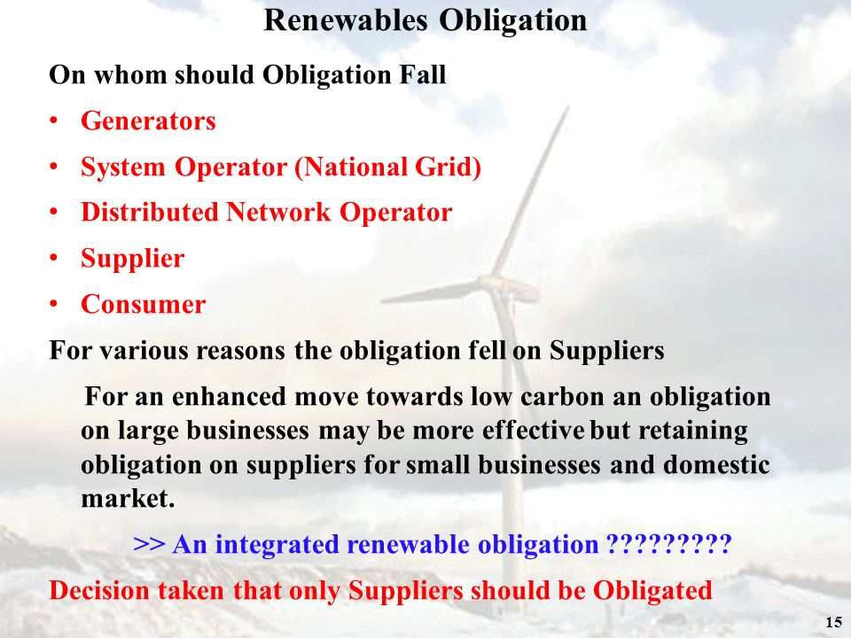 15 On whom should Obligation Fall Generators System Operator (National Grid) Distributed Network Operator Supplier Consumer For various reasons the obligation fell on Suppliers For an enhanced move towards low carbon an obligation on large businesses may be more effective but retaining obligation on suppliers for small businesses and domestic market.