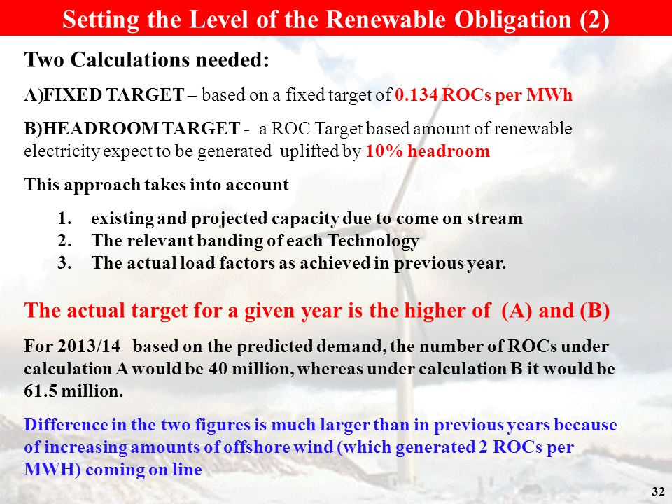 32 Setting the Level of the Renewable Obligation (2) Two Calculations needed: A)FIXED TARGET – based on a fixed target of 0.134 ROCs per MWh B)HEADROOM TARGET - a ROC Target based amount of renewable electricity expect to be generated uplifted by 10% headroom This approach takes into account 1.existing and projected capacity due to come on stream 2.The relevant banding of each Technology 3.The actual load factors as achieved in previous year.