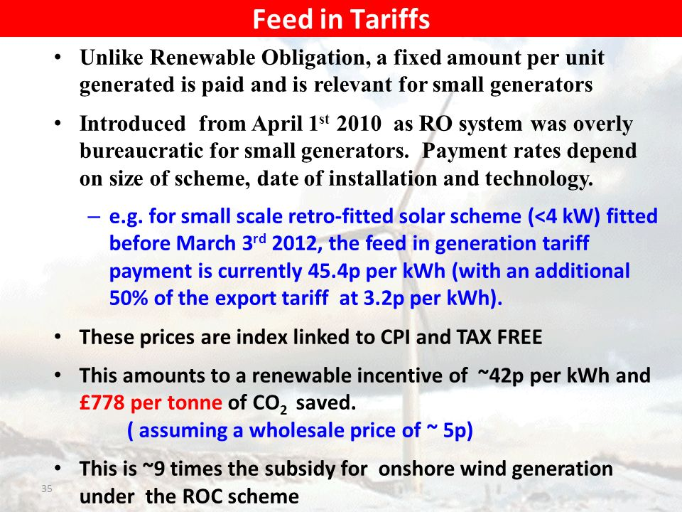 Unlike Renewable Obligation, a fixed amount per unit generated is paid and is relevant for small generators Introduced from April 1 st 2010 as RO system was overly bureaucratic for small generators.