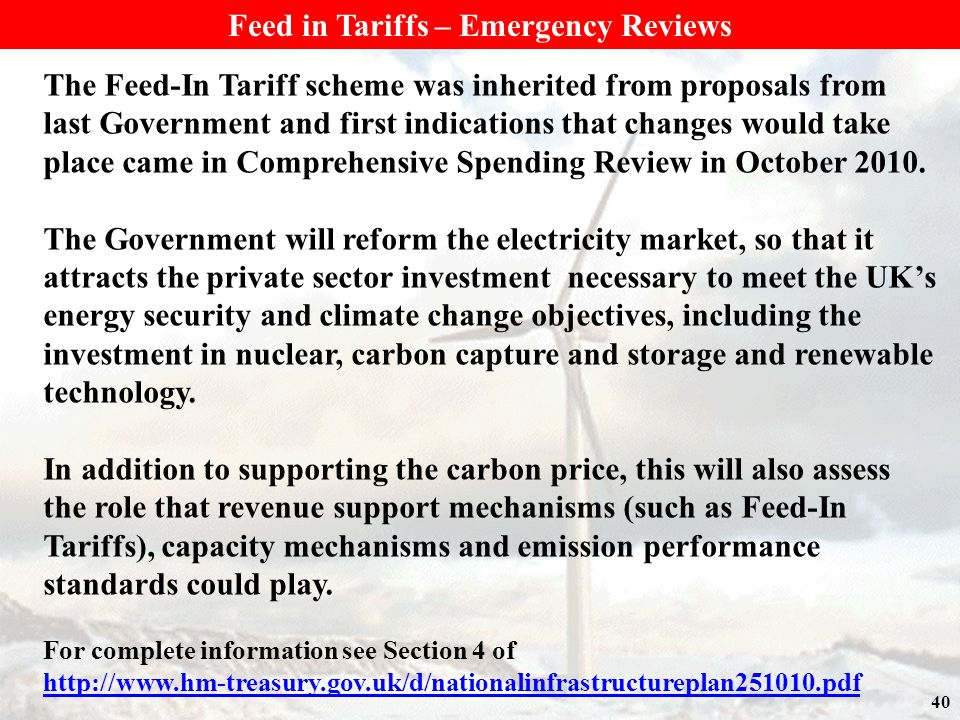40 Feed in Tariffs – Emergency Reviews The Feed-In Tariff scheme was inherited from proposals from last Government and first indications that changes would take place came in Comprehensive Spending Review in October 2010.