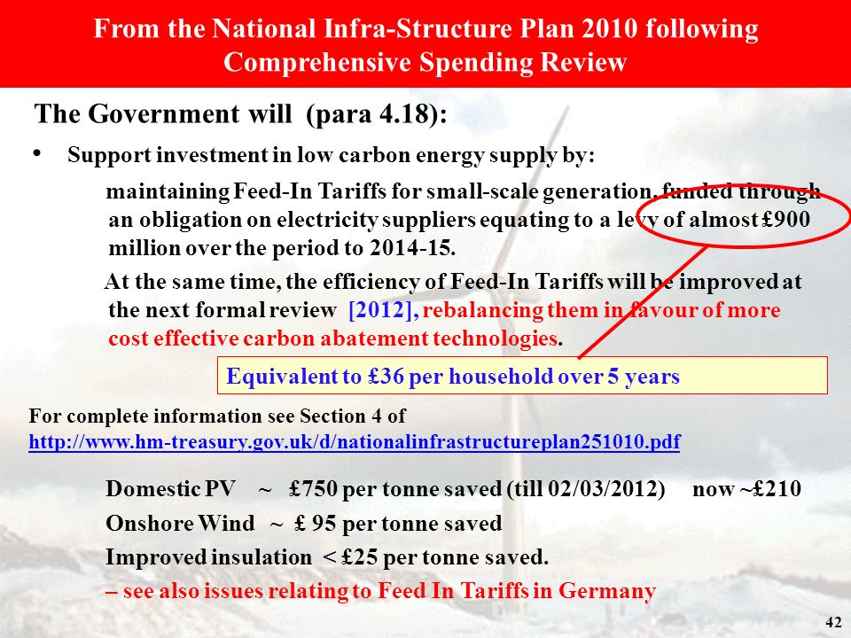 From the National Infra-Structure Plan 2010 following Comprehensive Spending Review The Government will (para 4.18): Support investment in low carbon energy supply by: maintaining Feed-In Tariffs for small-scale generation, funded through an obligation on electricity suppliers equating to a levy of almost £900 million over the period to 2014-15.