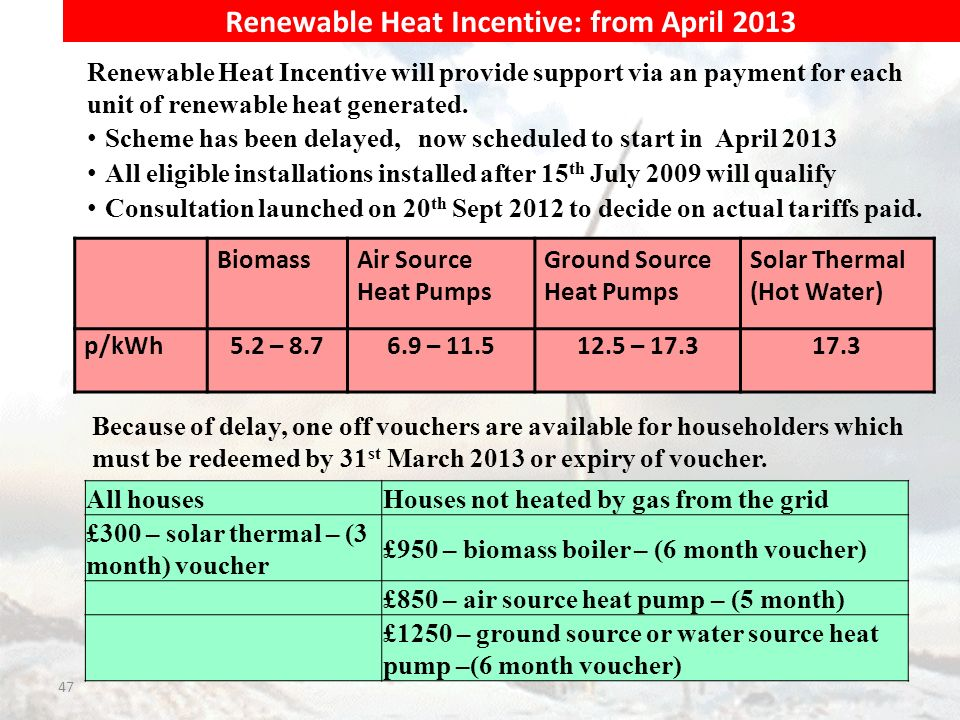 47 BiomassAir Source Heat Pumps Ground Source Heat Pumps Solar Thermal (Hot Water) p/kWh5.2 – 8.76.9 – 11.512.5 – 17.317.3 All housesHouses not heated by gas from the grid £300 – solar thermal – (3 month) voucher £950 – biomass boiler – (6 month voucher) £850 – air source heat pump – (5 month) £1250 – ground source or water source heat pump –(6 month voucher) Renewable Heat Incentive: from April 2013 Renewable Heat Incentive will provide support via an payment for each unit of renewable heat generated.