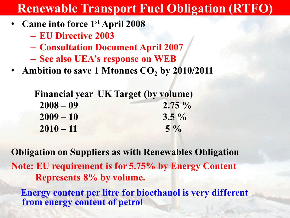 Renewable Transport Fuel Obligation (RTFO) Came into force 1 st April 2008 – EU Directive 2003 – Consultation Document April 2007 – See also UEAs response on WEB Ambition to save 1 Mtonnes CO 2 by 2010/2011 Financial yearUK Target (by volume) 2008 – 09 2.75 % 2009 – 10 3.5 % 2010 – 11 5 % Obligation on Suppliers as with Renewables Obligation Note: EU requirement is for 5.75% by Energy Content Represents 8% by volume.