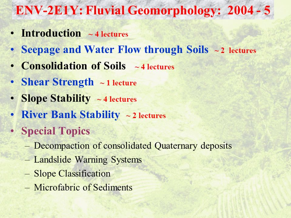 Introduction ~ 4 lectures Seepage and Water Flow through Soils ~ 2 lectures Consolidation of Soils ~ 4 lectures Shear Strength ~ 1 lecture Slope Stabi