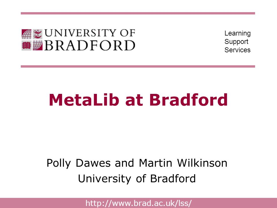http://www.brad.ac.uk/lss/ Learning Support Services MetaLib at Bradford Polly Dawes and Martin Wilkinson University of Bradford
