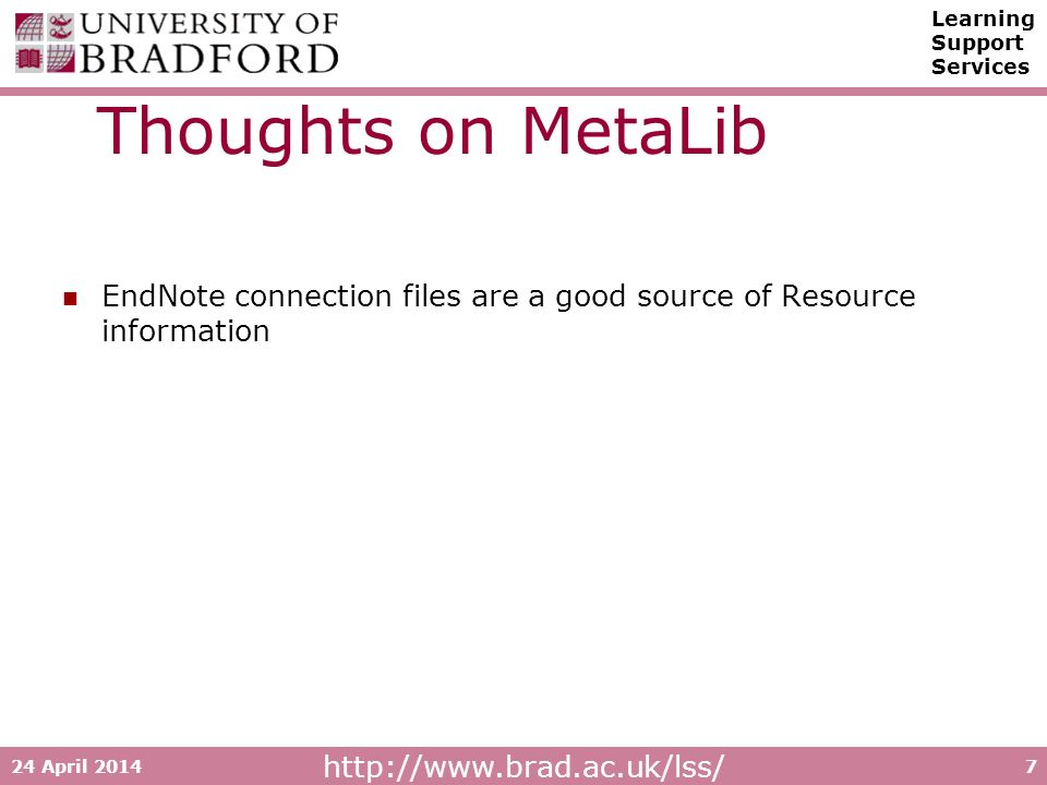 http://www.brad.ac.uk/lss/ Learning Support Services 24 April 20147 Thoughts on MetaLib EndNote connection files are a good source of Resource information
