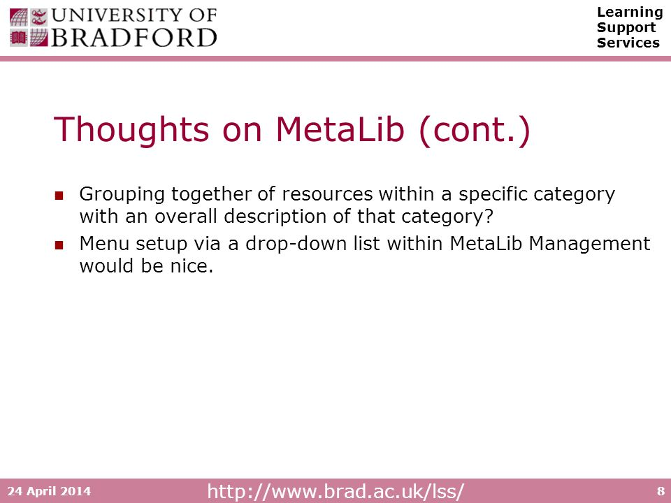 http://www.brad.ac.uk/lss/ Learning Support Services 24 April 20148 Thoughts on MetaLib (cont.) Grouping together of resources within a specific category with an overall description of that category.