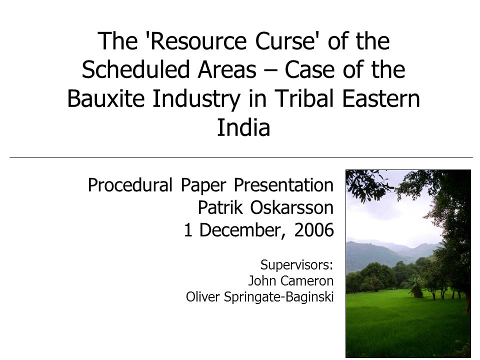 The Resource Curse of the Scheduled Areas – Case of the Bauxite Industry in Tribal Eastern India Procedural Paper Presentation Patrik Oskarsson 1 December, 2006 Supervisors: John Cameron Oliver Springate-Baginski
