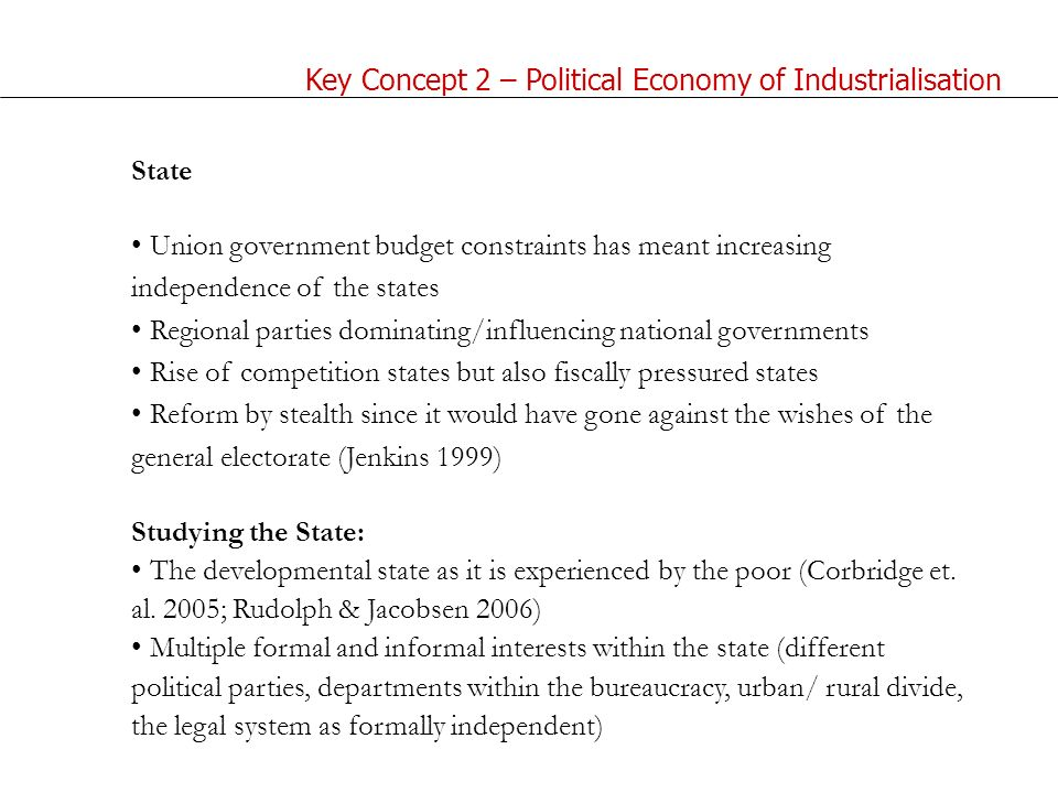 State Union government budget constraints has meant increasing independence of the states Regional parties dominating/influencing national governments Rise of competition states but also fiscally pressured states Reform by stealth since it would have gone against the wishes of the general electorate (Jenkins 1999) Studying the State: The developmental state as it is experienced by the poor (Corbridge et.
