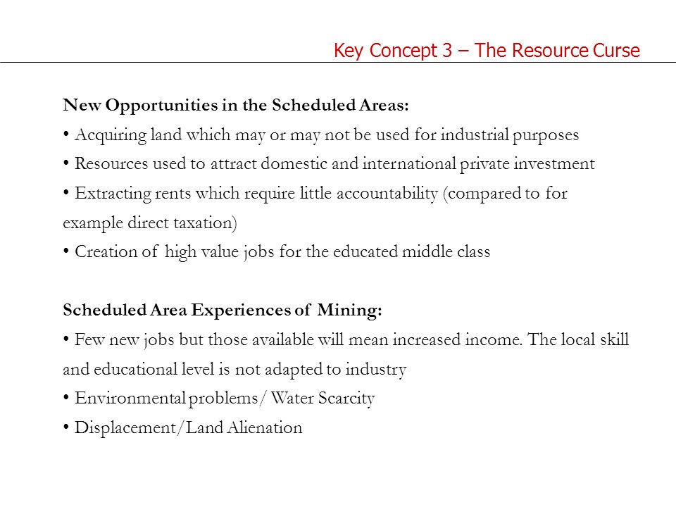 New Opportunities in the Scheduled Areas: Acquiring land which may or may not be used for industrial purposes Resources used to attract domestic and international private investment Extracting rents which require little accountability (compared to for example direct taxation) Creation of high value jobs for the educated middle class Scheduled Area Experiences of Mining: Few new jobs but those available will mean increased income.