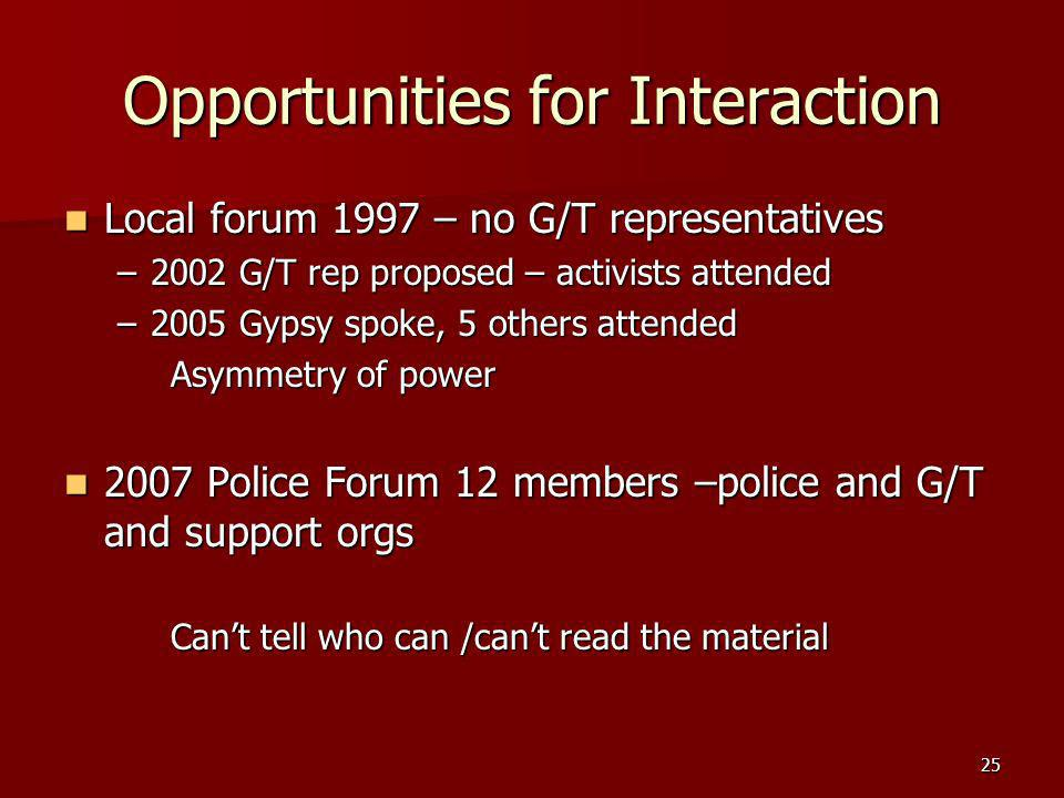 25 Opportunities for Interaction Local forum 1997 – no G/T representatives Local forum 1997 – no G/T representatives –2002 G/T rep proposed – activists attended –2005 Gypsy spoke, 5 others attended Asymmetry of power 2007 Police Forum 12 members –police and G/T and support orgs 2007 Police Forum 12 members –police and G/T and support orgs Cant tell who can /cant read the material