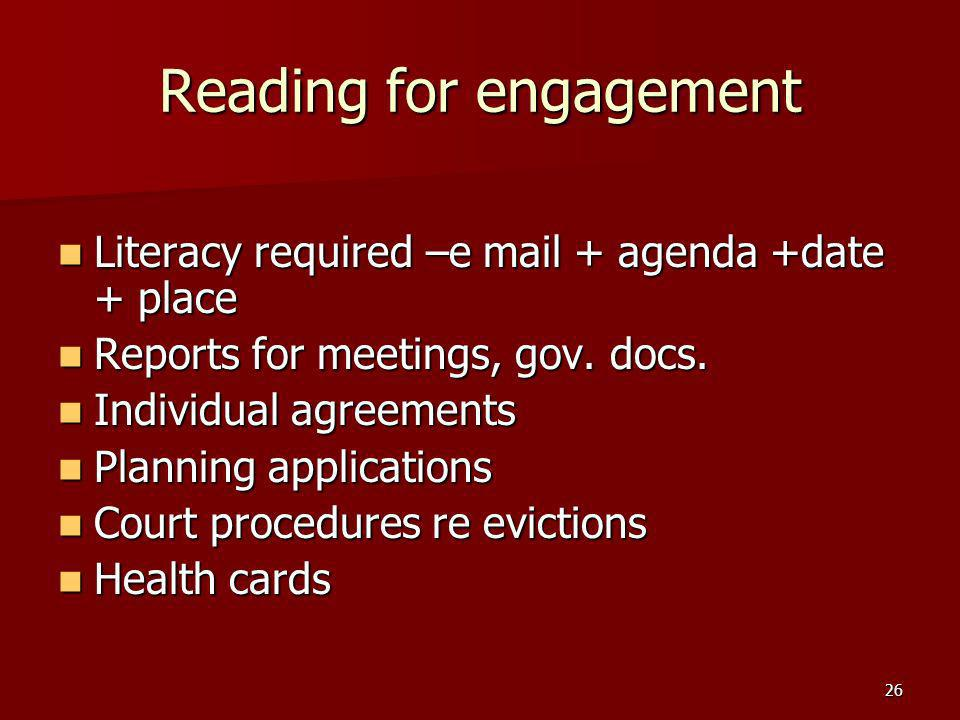 26 Reading for engagement Literacy required –e mail + agenda +date + place Literacy required –e mail + agenda +date + place Reports for meetings, gov.