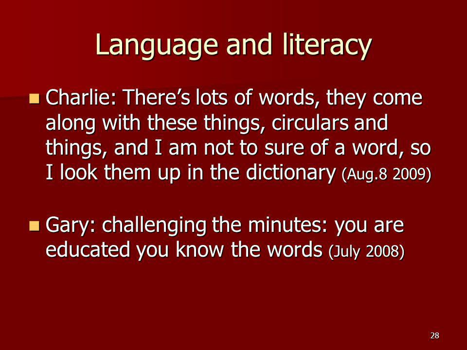 28 Language and literacy Charlie: Theres lots of words, they come along with these things, circulars and things, and I am not to sure of a word, so I look them up in the dictionary (Aug.8 2009) Charlie: Theres lots of words, they come along with these things, circulars and things, and I am not to sure of a word, so I look them up in the dictionary (Aug.8 2009) Gary: challenging the minutes: you are educated you know the words (July 2008) Gary: challenging the minutes: you are educated you know the words (July 2008)