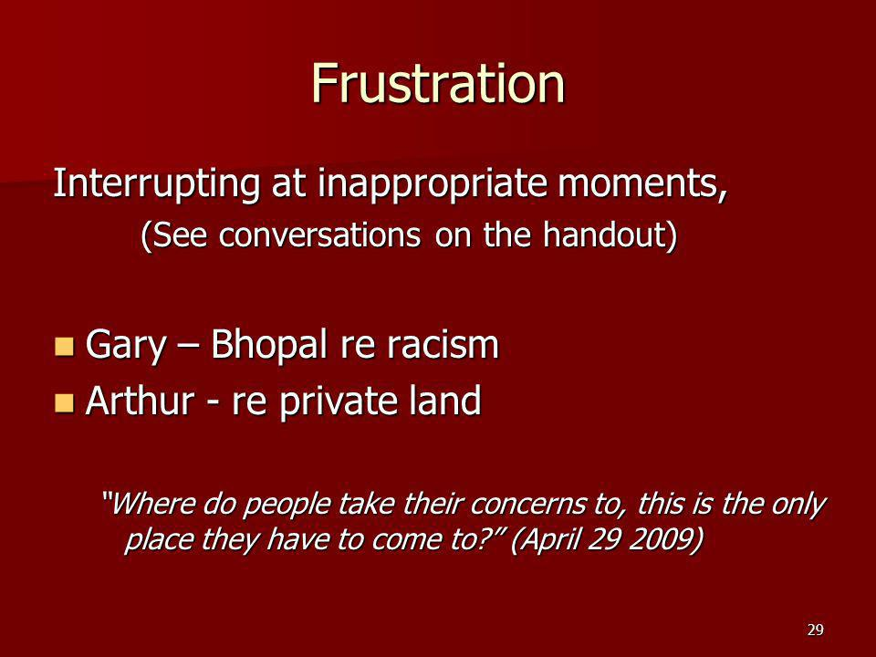 29 Frustration Interrupting at inappropriate moments, (See conversations on the handout) Gary – Bhopal re racism Gary – Bhopal re racism Arthur - re private land Arthur - re private land Where do people take their concerns to, this is the only place they have to come to.