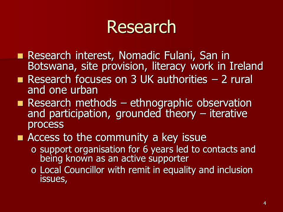 4 Research Research interest, Nomadic Fulani, San in Botswana, site provision, literacy work in Ireland Research interest, Nomadic Fulani, San in Botswana, site provision, literacy work in Ireland Research focuses on 3 UK authorities – 2 rural and one urban Research focuses on 3 UK authorities – 2 rural and one urban Research methods – ethnographic observation and participation, grounded theory – iterative process Research methods – ethnographic observation and participation, grounded theory – iterative process Access to the community a key issue Access to the community a key issue osupport organisation for 6 years led to contacts and being known as an active supporter oLocal Councillor with remit in equality and inclusion issues,