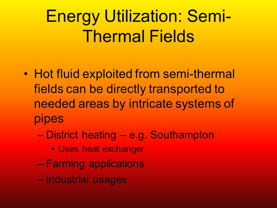 Energy Utilization: Semi- Thermal Fields Hot fluid exploited from semi-thermal fields can be directly transported to needed areas by intricate systems of pipes –District heating – e.g.