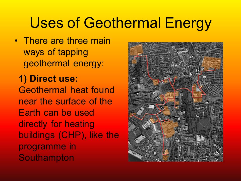 Uses of Geothermal Energy There are three main ways of tapping geothermal energy: 1) Direct use: Geothermal heat found near the surface of the Earth can be used directly for heating buildings (CHP), like the programme in Southampton