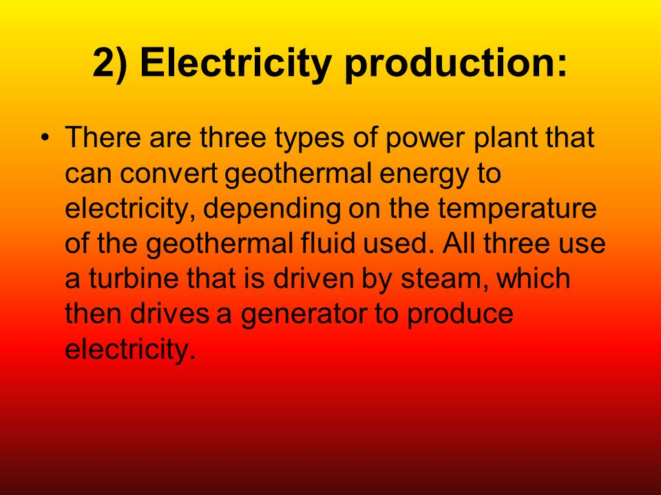 2) Electricity production: There are three types of power plant that can convert geothermal energy to electricity, depending on the temperature of the geothermal fluid used.