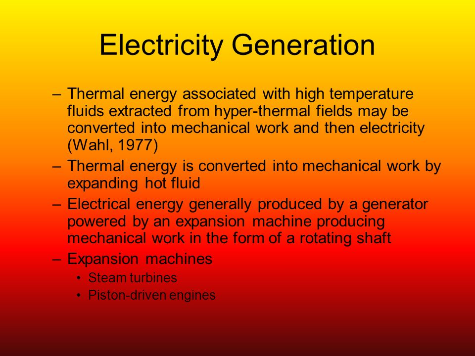 Electricity Generation –Thermal energy associated with high temperature fluids extracted from hyper-thermal fields may be converted into mechanical work and then electricity (Wahl, 1977) –Thermal energy is converted into mechanical work by expanding hot fluid –Electrical energy generally produced by a generator powered by an expansion machine producing mechanical work in the form of a rotating shaft –Expansion machines Steam turbines Piston-driven engines