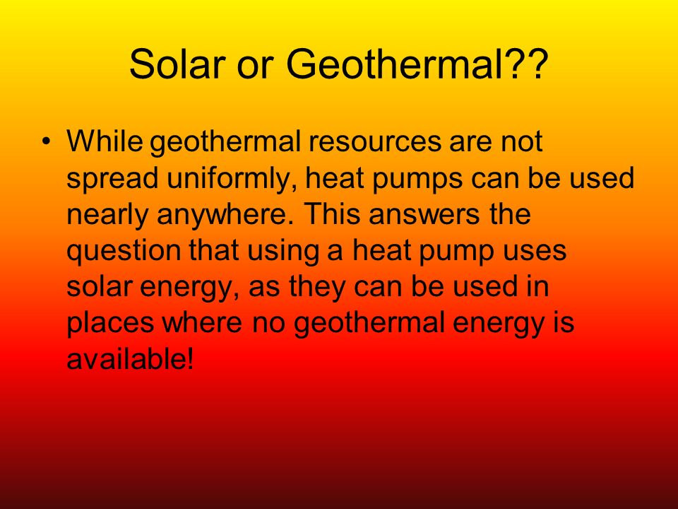 Solar or Geothermal .