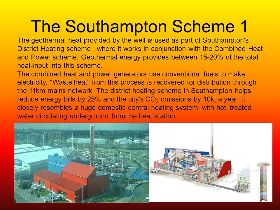 The Southampton Scheme 1 The geothermal heat provided by the well is used as part of Southampton s District Heating scheme, where it works in conjunction with the Combined Heat and Power scheme.