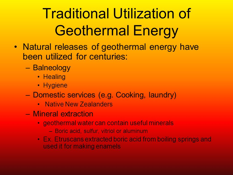 Traditional Utilization of Geothermal Energy Natural releases of geothermal energy have been utilized for centuries: –Balneology Healing Hygiene –Domestic services (e.g.