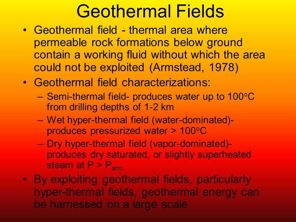 Geothermal Fields: Expected Locations Semi-thermal fields typically found in areas having abnormally high temperature gradients Hyper-thermal fields generally located at tectonic plate boundaries in seismic zones