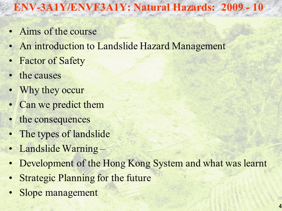 4 Aims of the course An introduction to Landslide Hazard Management Factor of Safety the causes Why they occur Can we predict them the consequences The types of landslide Landslide Warning – Development of the Hong Kong System and what was learnt Strategic Planning for the future Slope management ENV-3A1Y/ENVF3A1Y: Natural Hazards: