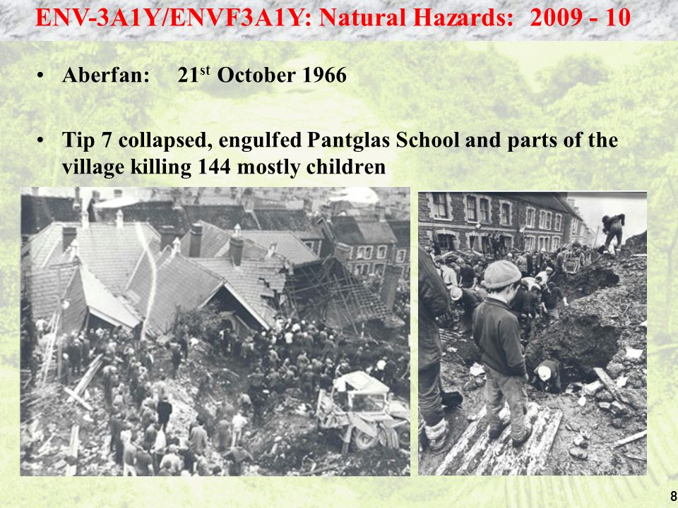 8 Aberfan: 21 st October 1966 Tip 7 collapsed, engulfed Pantglas School and parts of the village killing 144 mostly children ENV-3A1Y/ENVF3A1Y: Natural Hazards: