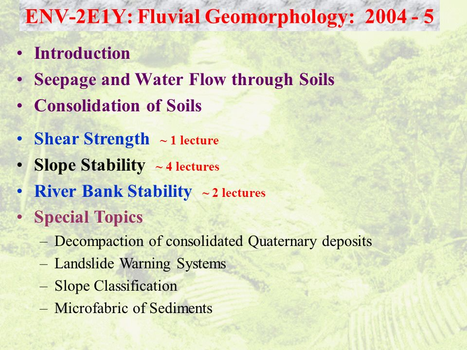 Introduction Seepage and Water Flow through Soils Consolidation of Soils ENV-2E1Y: Fluvial Geomorphology: 2004 - 5 Shear Strength ~ 1 lecture Slope St